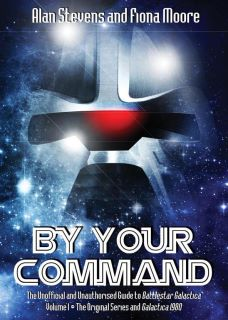By Your Command: The Unofficial and Unauthorised Guide to Battlestar Galactica vol. 1